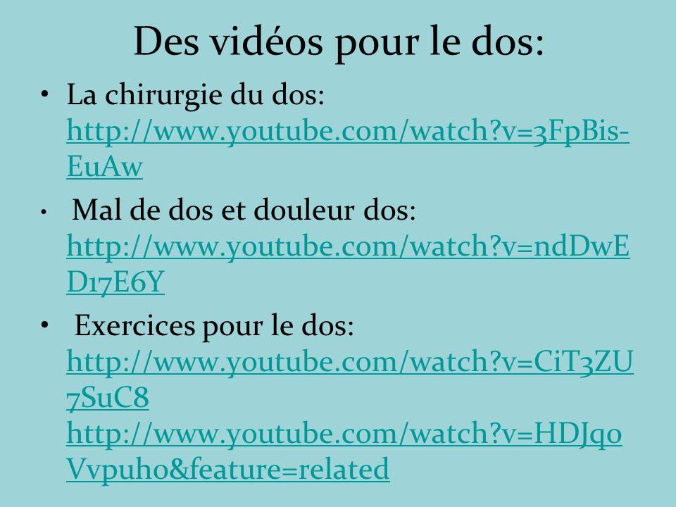 Des vidéos pour le dos: La chirurgie du dos: http://www.youtube.com/watch?v=3FpBis- EuAw http://www.youtube.com/watch?v=3FpBis- EuAw Mal de dos et douleur dos: http://www.youtube.com/watch?v=ndDwE D17E6Y http://www.youtube.com/watch?v=ndDwE D17E6Y Exercices pour le dos: http://www.youtube.com/watch?v=CiT3ZU 7SuC8 http://www.youtube.com/watch?v=HDJq0 Vvpuh0&feature=related http://www.youtube.com/watch?v=CiT3ZU 7SuC8 http://www.youtube.com/watch?v=HDJq0 Vvpuh0&feature=related