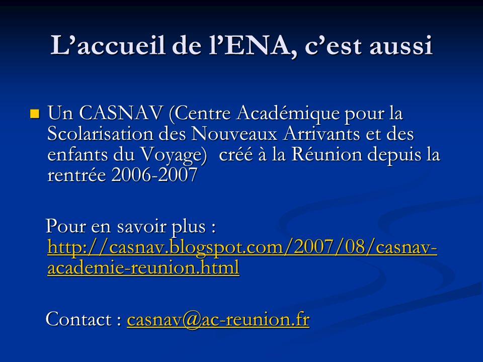 Un CASNAV (Centre Académique pour la Scolarisation des Nouveaux Arrivants et des enfants du Voyage) créé à la Réunion depuis la rentrée 2006-2007 Un CASNAV (Centre Académique pour la Scolarisation des Nouveaux Arrivants et des enfants du Voyage) créé à la Réunion depuis la rentrée 2006-2007 Pour en savoir plus : http://casnav.blogspot.com/2007/08/casnav- academie-reunion.html Pour en savoir plus : http://casnav.blogspot.com/2007/08/casnav- academie-reunion.html http://casnav.blogspot.com/2007/08/casnav- academie-reunion.html http://casnav.blogspot.com/2007/08/casnav- academie-reunion.html Contact : casnav@ac-reunion.fr Contact : casnav@ac-reunion.frcasnav@ac-reunion.fr Laccueil de lENA, cest aussi