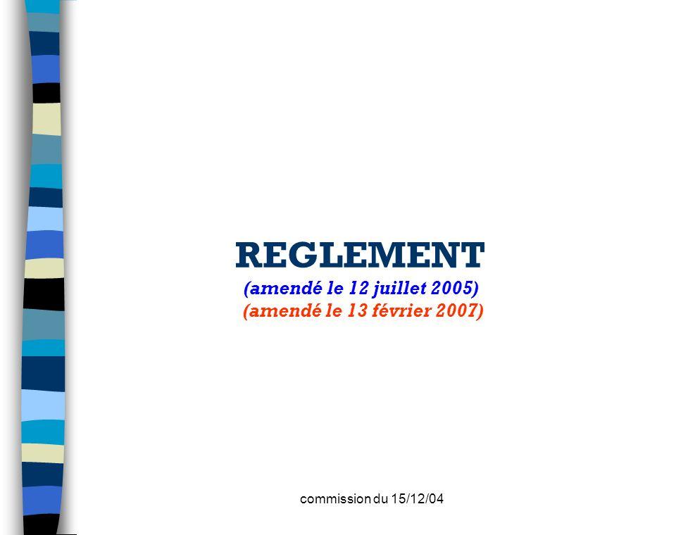 commission du 15/12/04 REGLEMENT (amendé le 12 juillet 2005) (amendé le 13 février 2007)