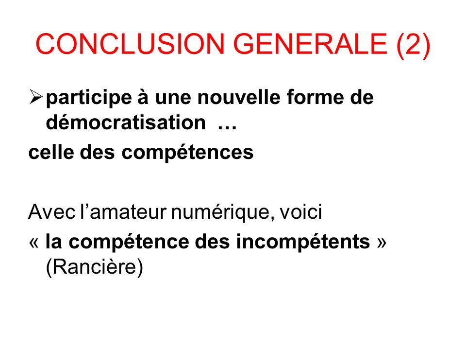 CONCLUSION GENERALE (2) participe à une nouvelle forme de démocratisation … celle des compétences Avec lamateur numérique, voici « la compétence des incompétents » (Rancière)