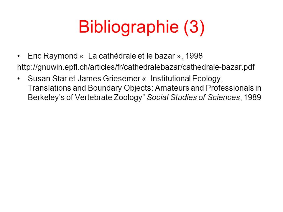 Bibliographie (3) Eric Raymond « La cathédrale et le bazar », 1998 http://gnuwin.epfl.ch/articles/fr/cathedralebazar/cathedrale-bazar.pdf Susan Star et James Griesemer « Institutional Ecology, Translations and Boundary Objects: Amateurs and Professionals in Berkeleys of Vertebrate Zoology Social Studies of Sciences, 1989
