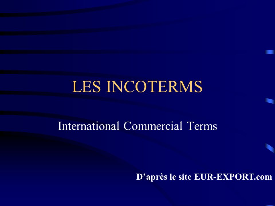 LES INCOTERMS International Commercial Terms Daprès le site EUR-EXPORT.com