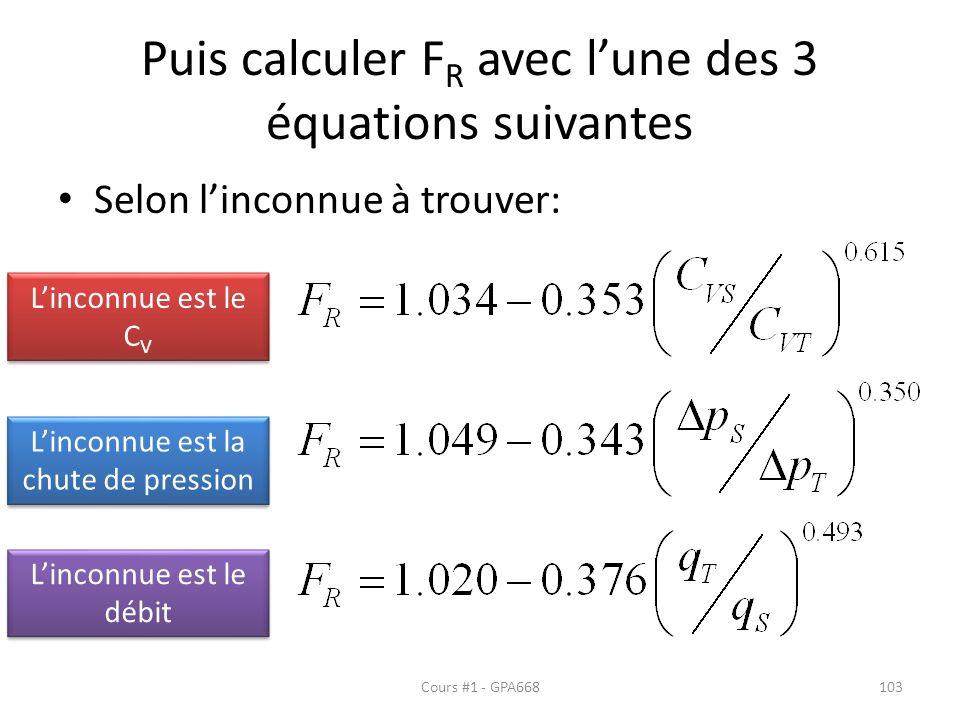 Puis calculer F R avec lune des 3 équations suivantes Selon linconnue à trouver: Linconnue est le C V Linconnue est la chute de pression Linconnue est le débit Cours #1 - GPA668103