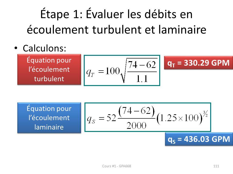 Étape 1: Évaluer les débits en écoulement turbulent et laminaire Calculons: Équation pour lécoulement turbulent Équation pour lécoulement laminaire q T = 330.29 GPM q S = 436.03 GPM Cours #1 - GPA668111