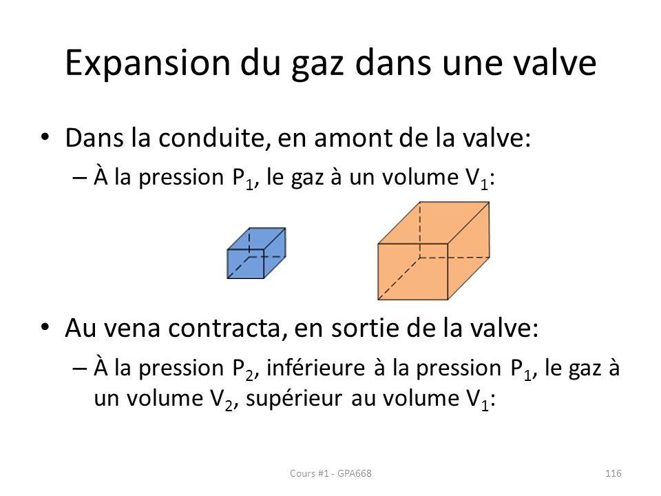 Expansion du gaz dans une valve Dans la conduite, en amont de la valve: – À la pression P 1, le gaz à un volume V 1 : Au vena contracta, en sortie de la valve: – À la pression P 2, inférieure à la pression P 1, le gaz à un volume V 2, supérieur au volume V 1 : Cours #1 - GPA668116