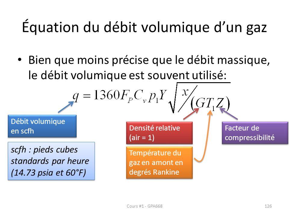 Équation du débit volumique dun gaz Bien que moins précise que le débit massique, le débit volumique est souvent utilisé: Débit volumique en scfh Densité relative (air = 1) Température du gaz en amont en degrés Rankine Facteur de compressibilité scfh : pieds cubes standards par heure (14.73 psia et 60°F) scfh : pieds cubes standards par heure (14.73 psia et 60°F) Cours #1 - GPA668126