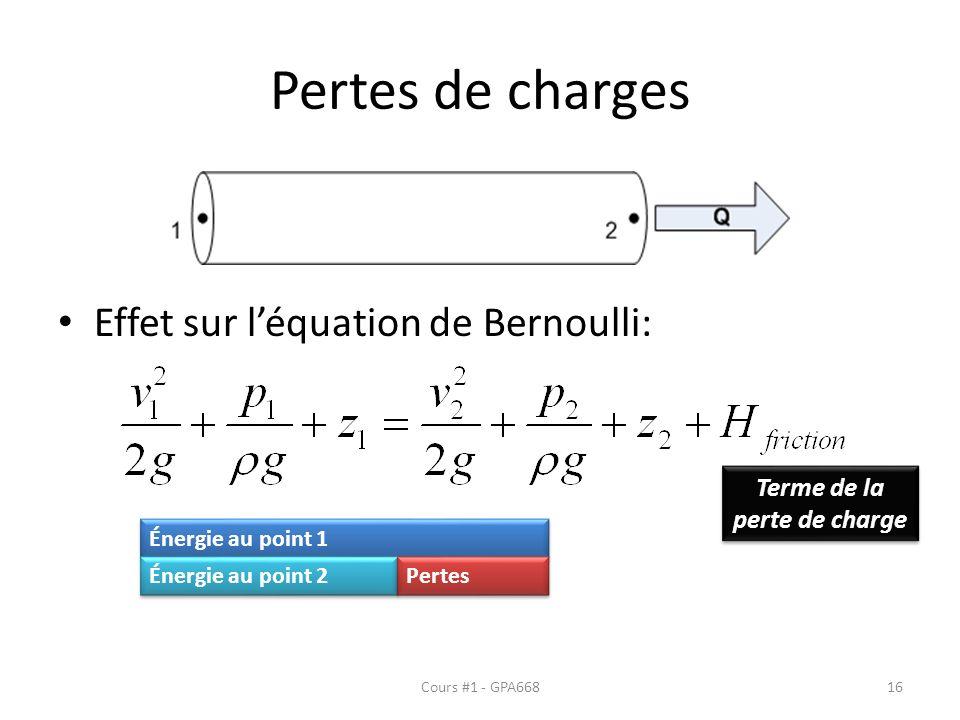 Pertes de charges Effet sur léquation de Bernoulli: Cours #1 - GPA668 Terme de la perte de charge Énergie au point 1 Énergie au point 2 Pertes 16