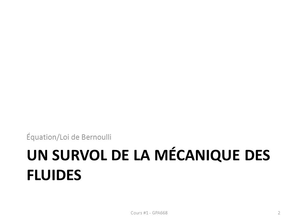UN SURVOL DE LA MÉCANIQUE DES FLUIDES Équation/Loi de Bernoulli Cours #1 - GPA6682