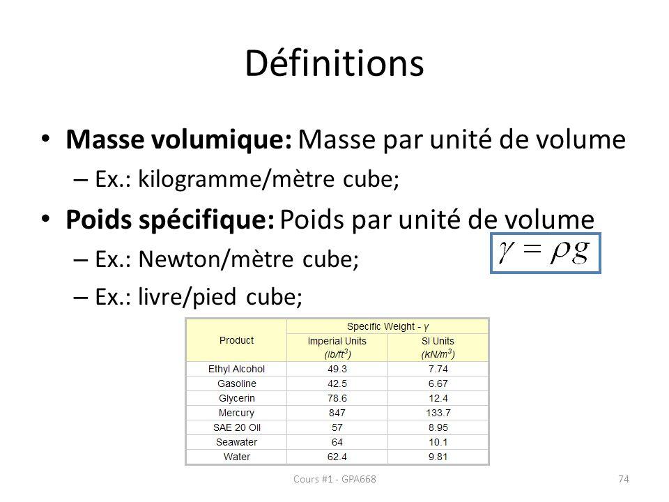 Définitions Masse volumique: Masse par unité de volume – Ex.: kilogramme/mètre cube; Poids spécifique: Poids par unité de volume – Ex.: Newton/mètre cube; – Ex.: livre/pied cube; Cours #1 - GPA66874