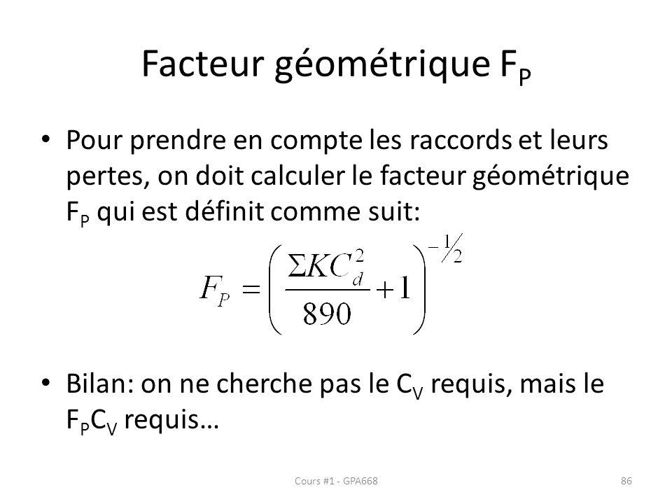 Facteur géométrique F P Pour prendre en compte les raccords et leurs pertes, on doit calculer le facteur géométrique F P qui est définit comme suit: Bilan: on ne cherche pas le C V requis, mais le F P C V requis… Cours #1 - GPA66886