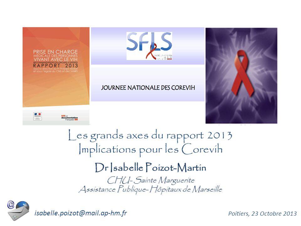 Dr Isabelle Poizot-Martin CHU- Sainte Marguerite Assistance Publique- Hôpitaux de Marseille Poitiers, 23 Octobre 2013 isabelle.poizot@mail.ap-hm.fr Les grands axes du rapport 2013 Implications pour les Corevih