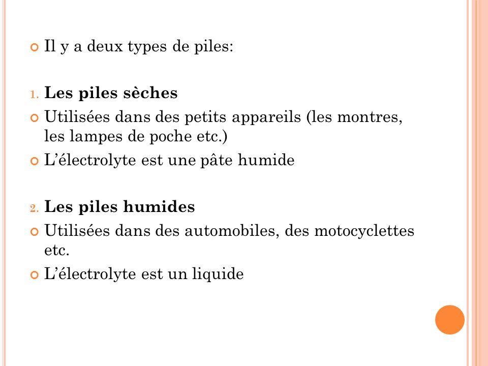 Il y a deux types de piles: 1. Les piles sèches Utilisées dans des petits appareils (les montres, les lampes de poche etc.) Lélectrolyte est une pâte