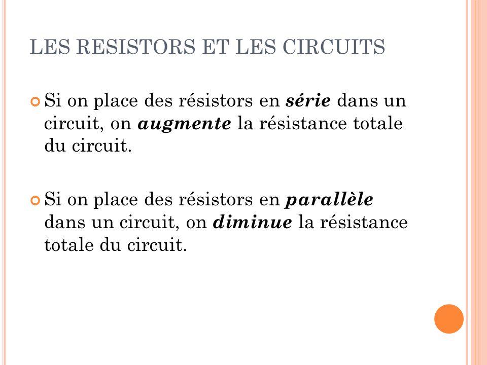 LES RESISTORS ET LES CIRCUITS Si on place des résistors en série dans un circuit, on augmente la résistance totale du circuit. Si on place des résisto