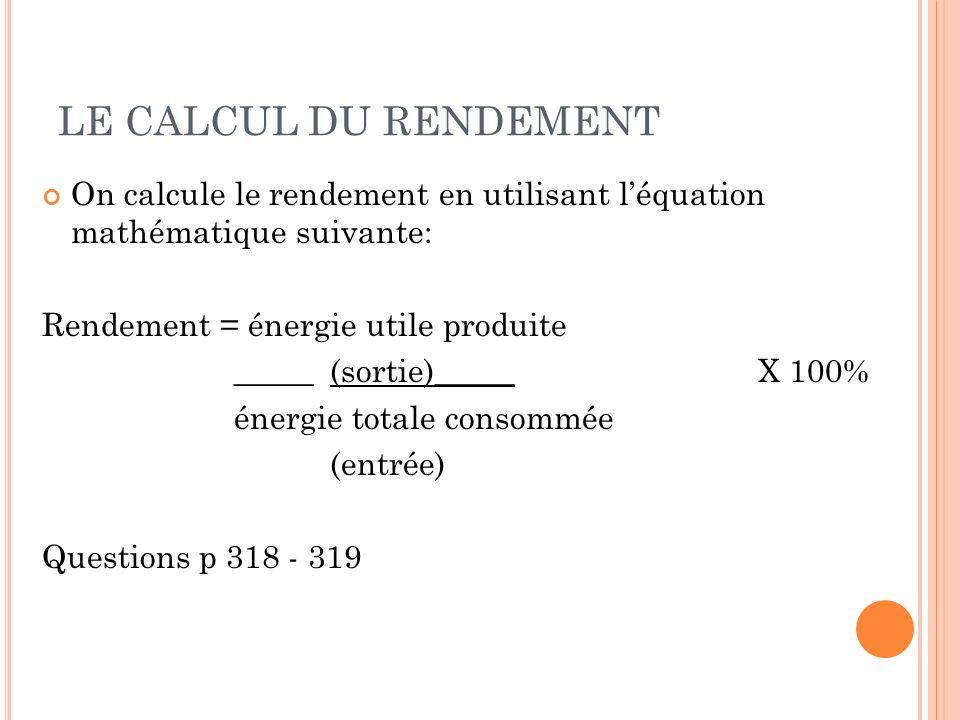 LE CALCUL DU RENDEMENT On calcule le rendement en utilisant léquation mathématique suivante: Rendement = énergie utile produite _____(sortie)_____ X 1