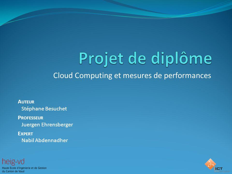 Cloud Computing et mesures de performances A UTEUR Stéphane Besuchet P ROFESSEUR Juergen Ehrensberger E XPERT Nabil Abdennadher
