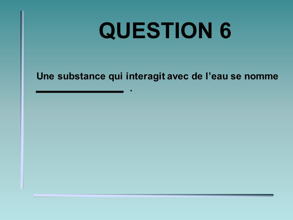 QUESTION 6 Une substance qui interagit avec de leau se nomme.