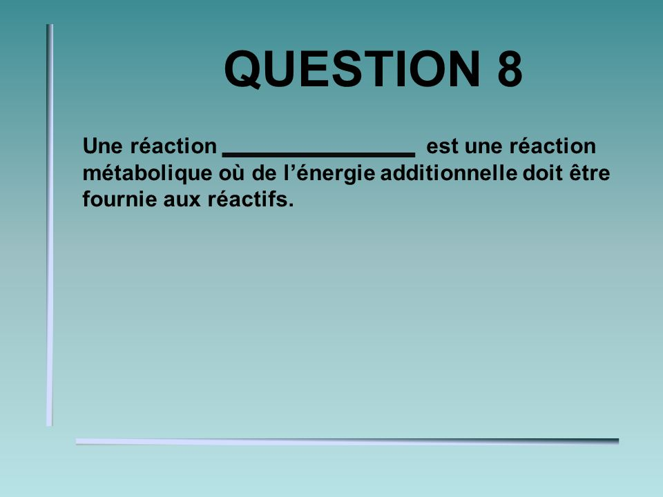 QUESTION 8 Une réaction est une réaction métabolique où de lénergie additionnelle doit être fournie aux réactifs.