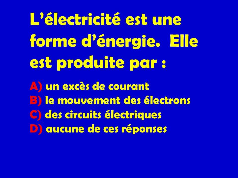 Lélectricité est une forme dénergie. Elle est produite par : A) un excès de courant B) le mouvement des électrons C) des circuits électriques D) aucun