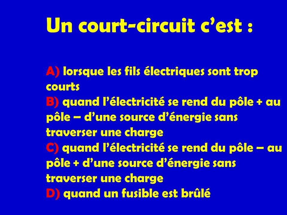 Un court-circuit cest : A) lorsque les fils électriques sont trop courts B) quand lélectricité se rend du pôle + au pôle – dune source dénergie sans t