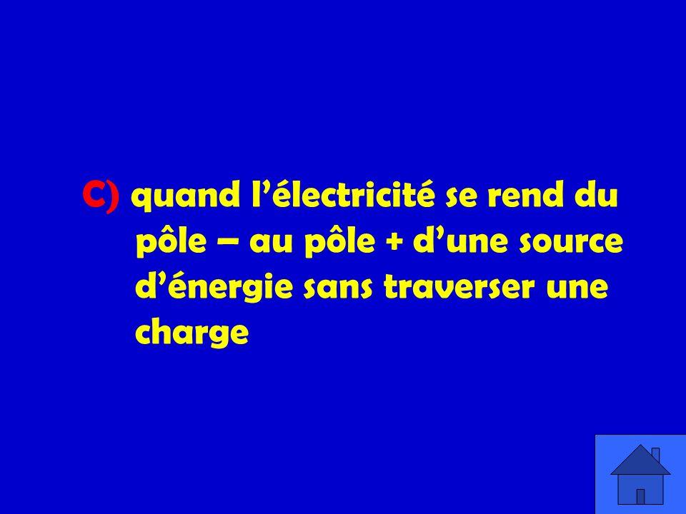 C) quand lélectricité se rend du pôle – au pôle + dune source dénergie sans traverser une charge