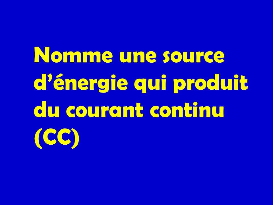 Nomme une source dénergie qui produit du courant continu (CC)