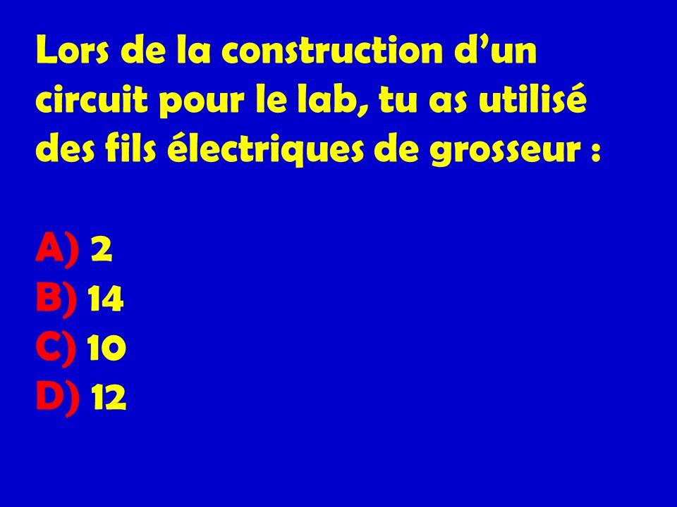 Lors de la construction dun circuit pour le lab, tu as utilisé des fils électriques de grosseur : A) 2 B) 14 C) 10 D) 12