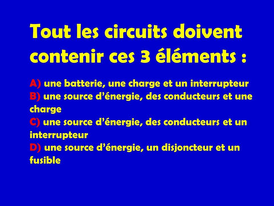 Tout les circuits doivent contenir ces 3 éléments : A) une batterie, une charge et un interrupteur B) une source dénergie, des conducteurs et une char