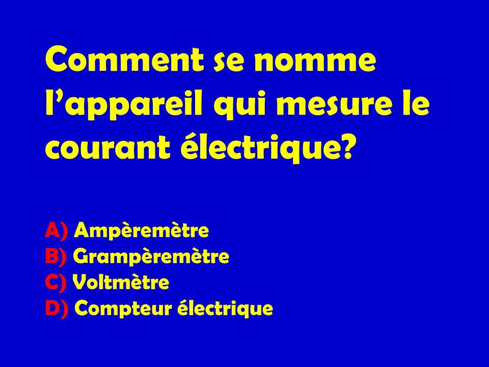 Comment se nomme lappareil qui mesure le courant électrique? A) Ampèremètre B) Grampèremètre C) Voltmètre D) Compteur électrique