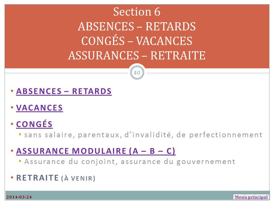 Menu principal ABSENCES – RETARDS VACANCES CONGÉS sans salaire, parentaux, dinvalidité, de perfectionnement ASSURANCE MODULAIRE (A – B – C) Assurance du conjoint, assurance du gouvernement RETRAITE (À VENIR) Section 6 ABSENCES – RETARDS CONGÉS – VACANCES ASSURANCES – RETRAITE 2014-03-24 40