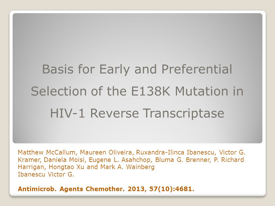 Basis for Early and Preferential Selection of the E138K Mutation in HIV-1 Reverse Transcriptase Matthew McCallum, Maureen Oliveira, Ruxandra-Ilinca Ibanescu, Victor G.