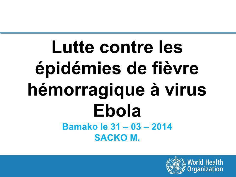 Lutte contre les épidémies de fièvre hémorragique à virus Ebola Bamako le 31 – 03 – 2014 SACKO M.