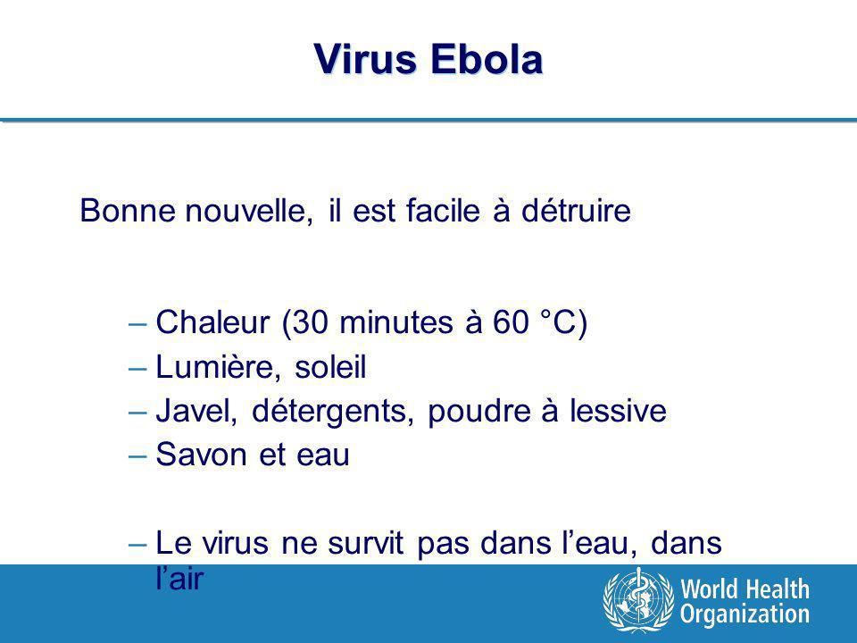 Virus Ebola Bonne nouvelle, il est facile à détruire –Chaleur (30 minutes à 60 °C) –Lumière, soleil –Javel, détergents, poudre à lessive –Savon et eau –Le virus ne survit pas dans leau, dans lair