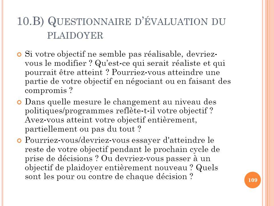 10.B) Q UESTIONNAIRE D ÉVALUATION DU PLAIDOYER Si votre objectif ne semble pas réalisable, devriez- vous le modifier ? Quest-ce qui serait réaliste et