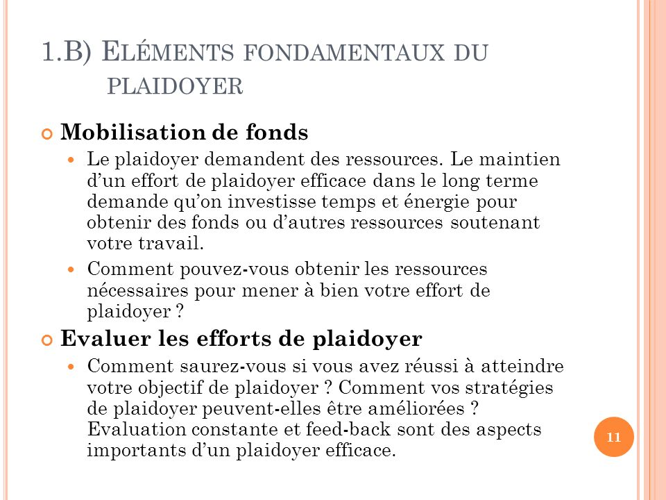 1.B) E LÉMENTS FONDAMENTAUX DU PLAIDOYER Mobilisation de fonds Le plaidoyer demandent des ressources. Le maintien dun effort de plaidoyer efficace dan