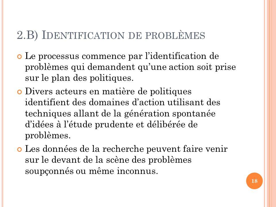 2.B) I DENTIFICATION DE PROBLÈMES Le processus commence par lidentification de problèmes qui demandent quune action soit prise sur le plan des politiq