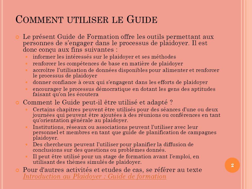 C OMMENT UTILISER LE G UIDE Le présent Guide de Formation offre les outils permettant aux personnes de sengager dans le processus de plaidoyer. Il est
