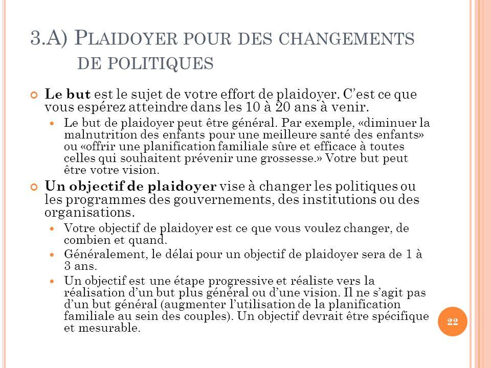 3.A) P LAIDOYER POUR DES CHANGEMENTS DE POLITIQUES Le but est le sujet de votre effort de plaidoyer. Cest ce que vous espérez atteindre dans les 10 à