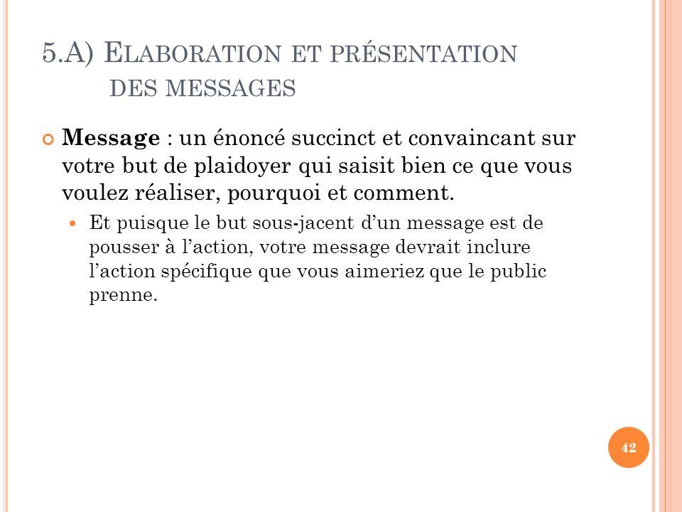 5.A) E LABORATION ET PRÉSENTATION DES MESSAGES Message : un énoncé succinct et convaincant sur votre but de plaidoyer qui saisit bien ce que vous voul