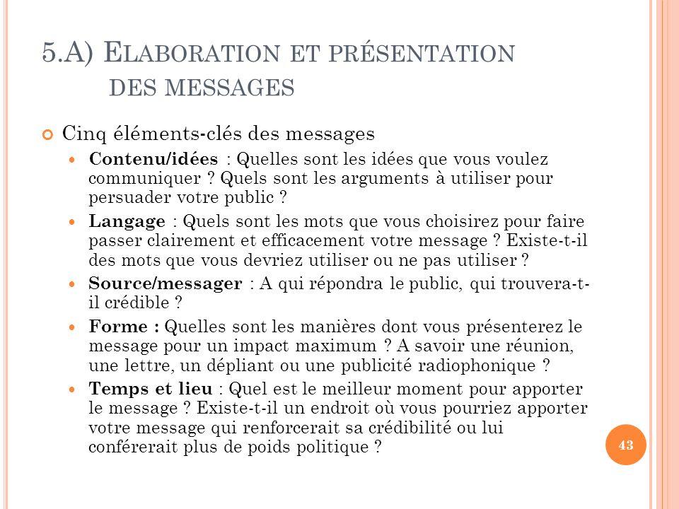 5.A) E LABORATION ET PRÉSENTATION DES MESSAGES Cinq éléments-clés des messages Contenu/idées : Quelles sont les idées que vous voulez communiquer ? Qu