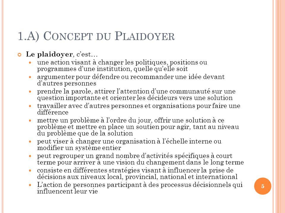 1.A) C ONCEPT DU P LAIDOYER Le plaidoyer, cest… une action visant à changer les politiques, positions ou programmes dune institution, quelle quelle so