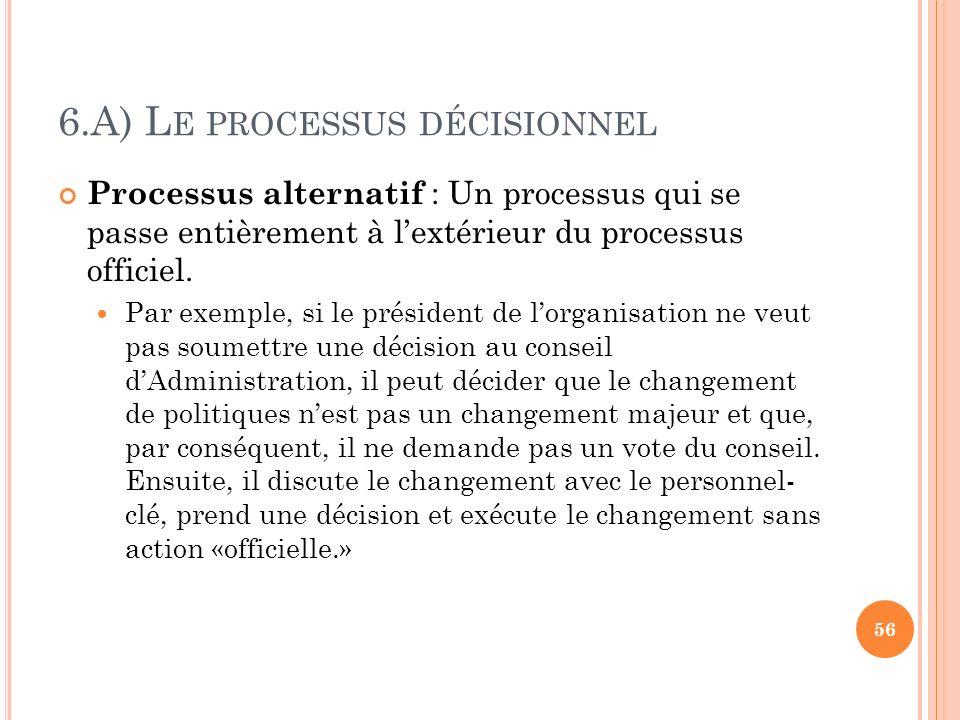 6.A) L E PROCESSUS DÉCISIONNEL Processus alternatif : Un processus qui se passe entièrement à lextérieur du processus officiel. Par exemple, si le pré