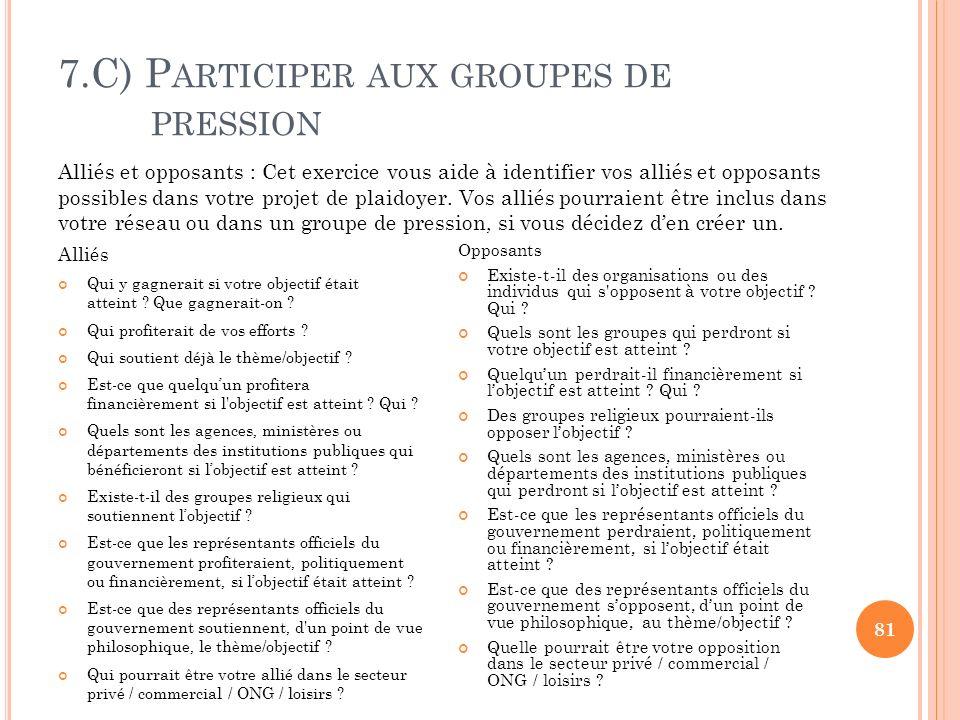 7.C) P ARTICIPER AUX GROUPES DE PRESSION 81 Alliés Qui y gagnerait si votre objectif était atteint ? Que gagnerait-on ? Qui profiterait de vos efforts