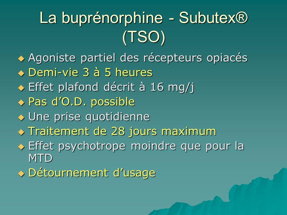 La buprénorphine - Subutex® (TSO) Agoniste partiel des récepteurs opiacés Agoniste partiel des récepteurs opiacés Demi-vie 3 à 5 heures Demi-vie 3 à 5 heures Effet plafond décrit à 16 mg/j Effet plafond décrit à 16 mg/j Pas dO.D.