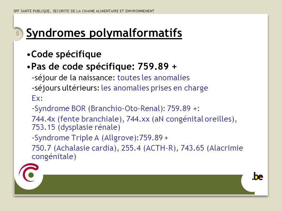 SPF SANTE PUBLIQUE, SECURITE DE LA CHAINE ALIMENTAIRE ET ENVIRONNEMENT 5 Syndromes polymalformatifs Code spécifique Pas de code spécifique: 759.89 + –séjour de la naissance: toutes les anomalies –séjours ultérieurs: les anomalies prises en charge Ex: –Syndrome BOR (Branchio-Oto-Renal): 759.89 +: 744.4x (fente branchiale), 744.xx (aN congénital oreilles), 753.15 (dysplasie rénale) –Syndrome Triple A (Allgrove):759.89 + 750.7 (Achalasie cardia), 255.4 (ACTH-R), 743.65 (Alacrimie congénitale)
