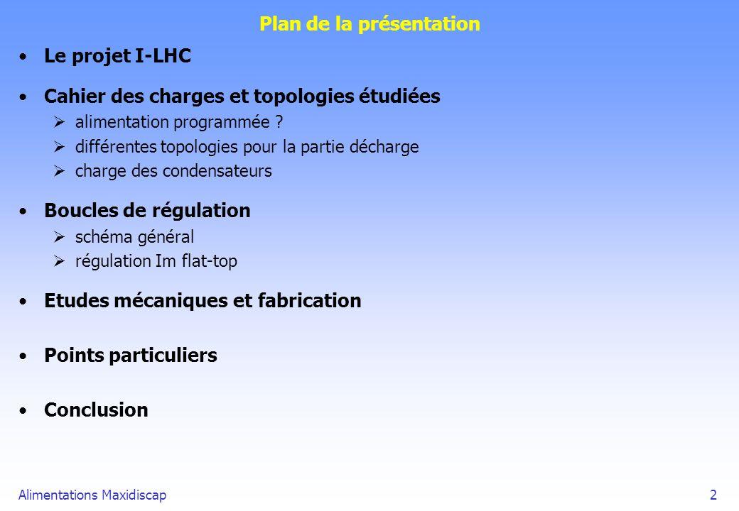 Alimentations Maxidiscap2 Plan de la présentation Le projet I-LHC Cahier des charges et topologies étudiées alimentation programmée ? différentes topo