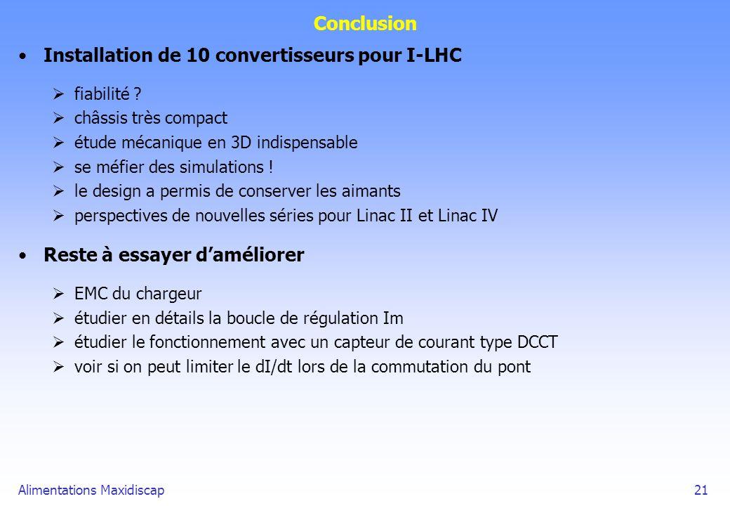 Alimentations Maxidiscap21 Conclusion Installation de 10 convertisseurs pour I-LHC fiabilité ? châssis très compact étude mécanique en 3D indispensabl