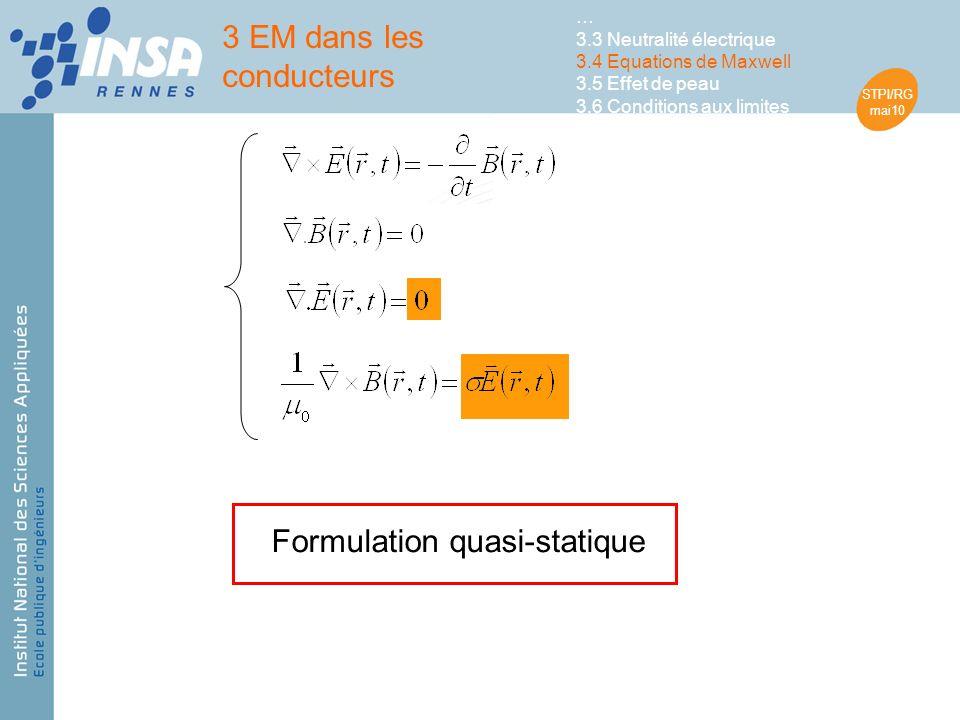 STPI/RG mai10 Formulation quasi-statique 3 EM dans les conducteurs … 3.3 Neutralité électrique 3.4 Equations de Maxwell 3.5 Effet de peau 3.6 Conditions aux limites