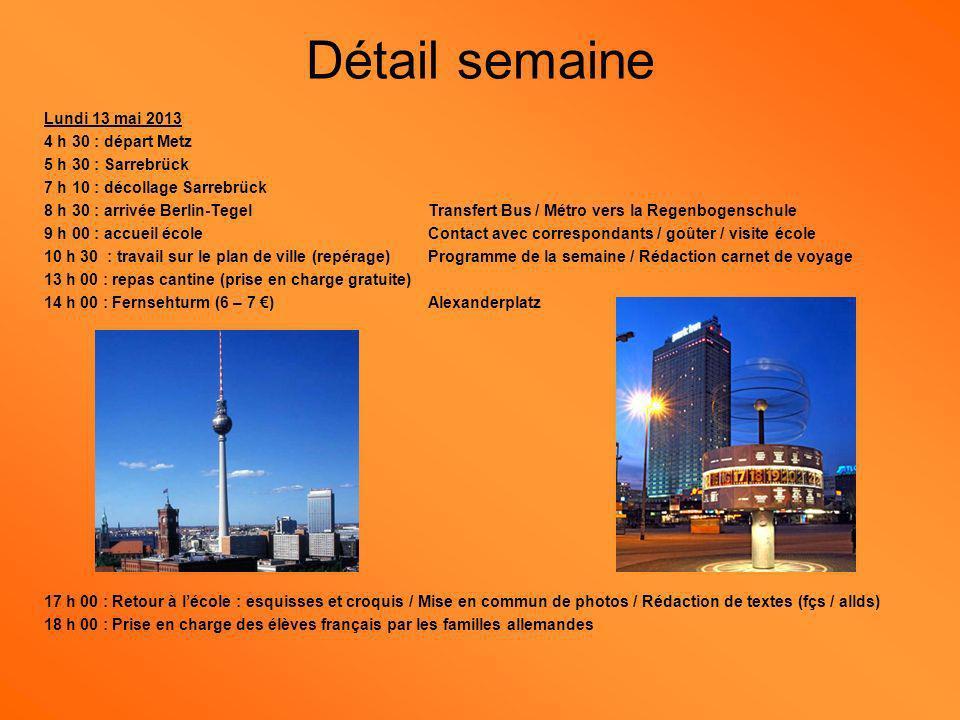 Mardi 14 mai 2013 7 h 45 : Arrivée à lécole / Déjeuner (?) / Point sur la soirée chez les correspondants 8 h 30 : Citytour (10 ) / Busrundfahrt mit Reichstag (9 h 45) / Brandenburger Tor / Potsdamer Platz 13 h 00 : panier repas (prise en charge gratuite) 14 h 00 : Musée dart international – Toutankhamon (histoire égytienne) (7,50 ) 17 h 00 : retour à lécole : esquisses et croquis Mise en commun des photos Rédaction de textes (fçs / allds) 18 h 00 : Prise en charge des élèves français par les familles allemandes Détail semaine
