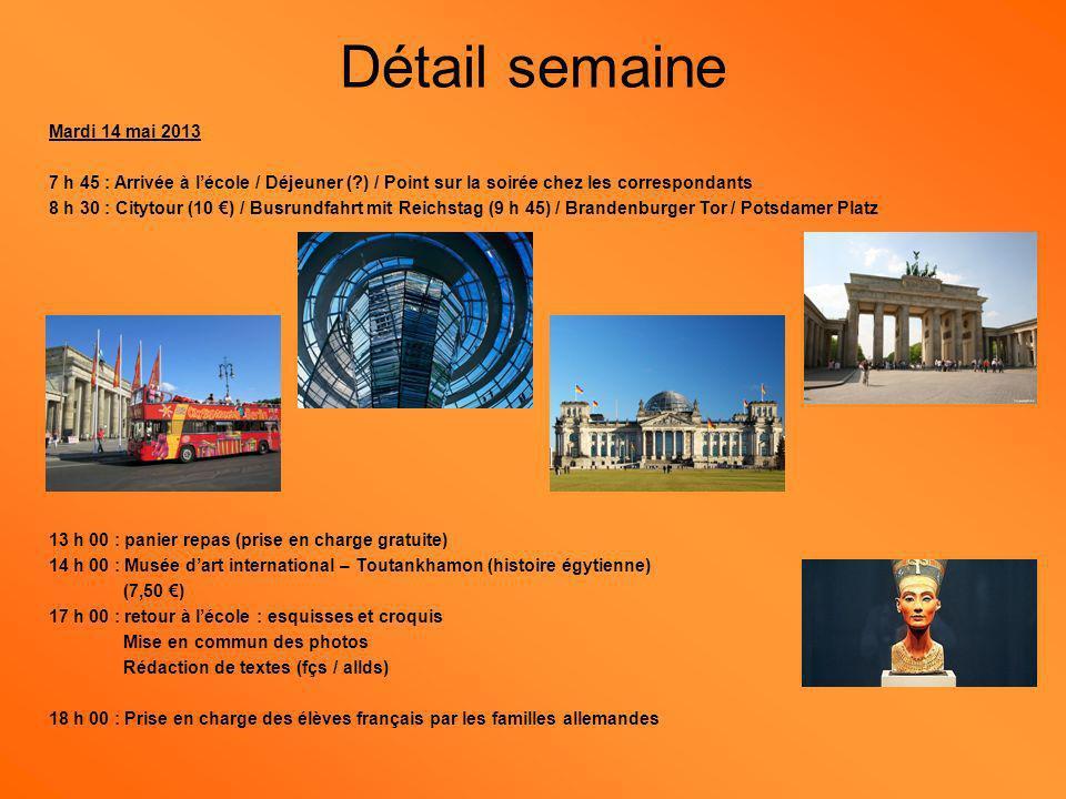 Mercredi 15 mai 2013 7 h 45 : Arrivée à lécole / Déjeuner (?) / Point sur la soirée chez les correspondants 9 h 00 : Départ pour le zoo (6,50 ) avec panier repas (prise en charge gratuite) 14 h 00 : promenade dans la vieille ville en bateaux-mouches (inclus avec Citytour) 17 h 00 : Checkpoint Charlie / Musée du Mur (9,50 ) 18 h 00 : Prise en charge des élèves français par les familles allemandes Détail semaine
