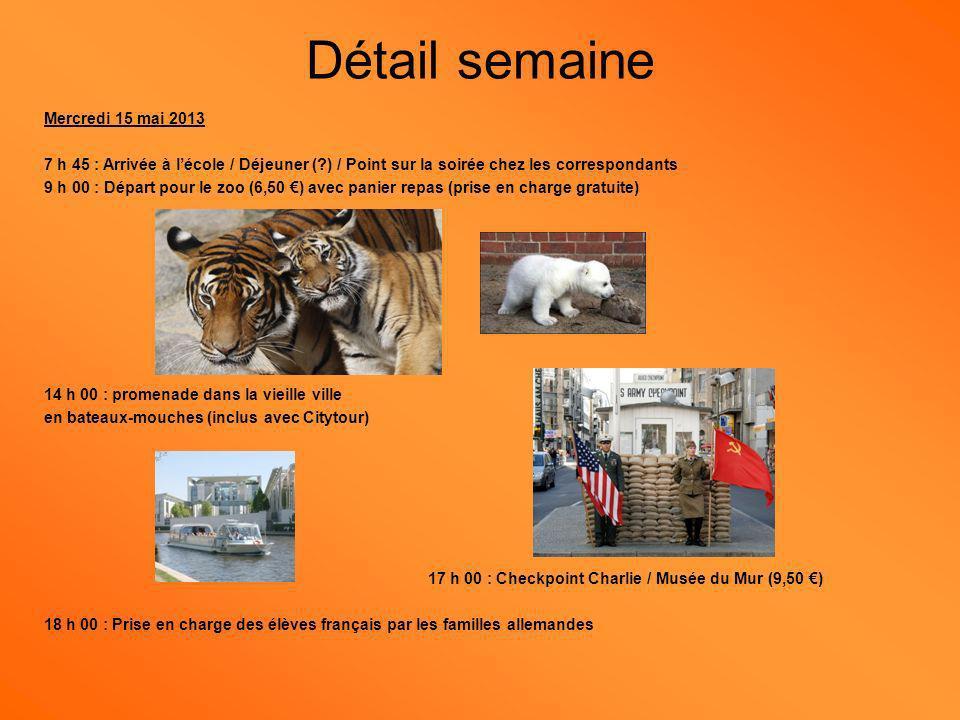 Mercredi 15 mai 2013 7 h 45 : Arrivée à lécole / Déjeuner ( ) / Point sur la soirée chez les correspondants 9 h 00 : Départ pour le zoo (6,50 ) avec panier repas (prise en charge gratuite) 14 h 00 : promenade dans la vieille ville en bateaux-mouches (inclus avec Citytour) 17 h 00 : Checkpoint Charlie / Musée du Mur (9,50 ) 18 h 00 : Prise en charge des élèves français par les familles allemandes Détail semaine